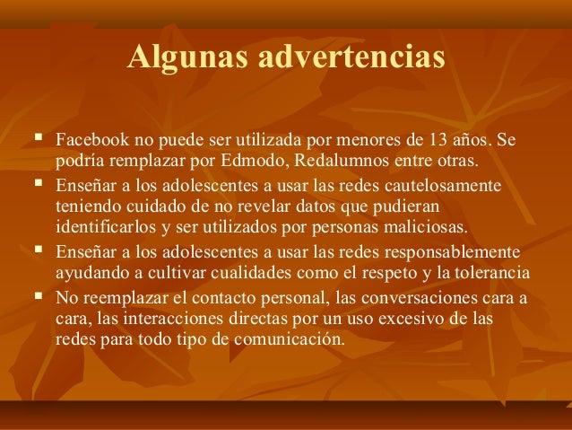 Algunas advertencias  Facebook no puede ser utilizada por menores de 13 años. Se podría remplazar por Edmodo, Redalumnos ...