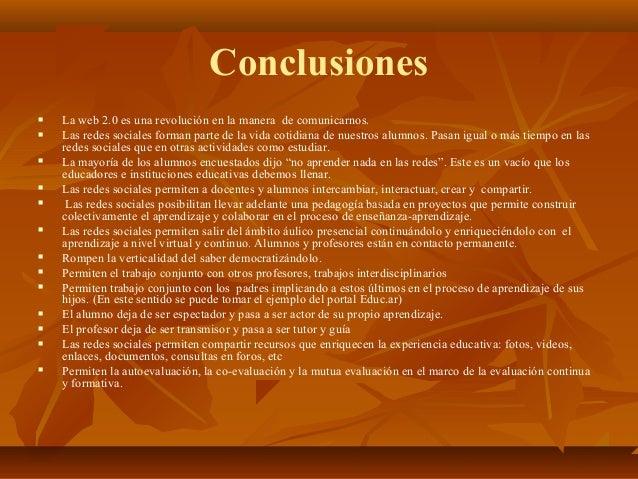 Conclusiones  La web 2.0 es una revolución en la manera de comunicarnos.  Las redes sociales forman parte de la vida cot...