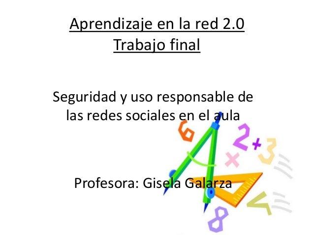 Aprendizaje en la red 2.0 Trabajo final Seguridad y uso responsable de las redes sociales en el aula Profesora: Gisela Gal...