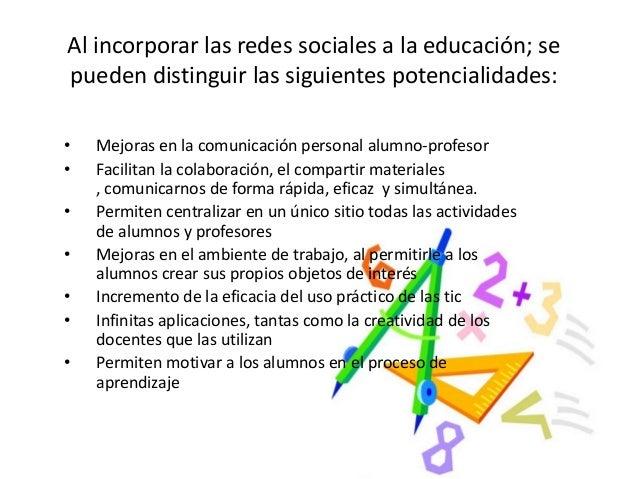 Al incorporar las redes sociales a la educación; se pueden distinguir las siguientes potencialidades: • Mejoras en la comu...