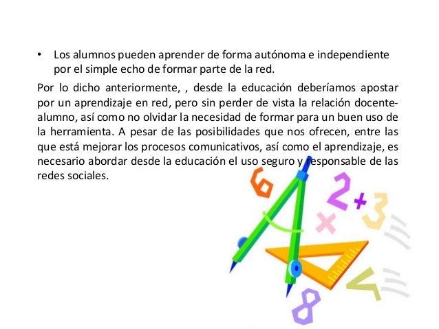 • Los alumnos pueden aprender de forma autónoma e independiente por el simple echo de formar parte de la red. Por lo dicho...