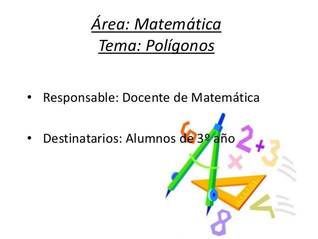 Área: Matemática Tema: Polígonos • Responsable: Docente de Matemática • Destinatarios: Alumnos de 3º año