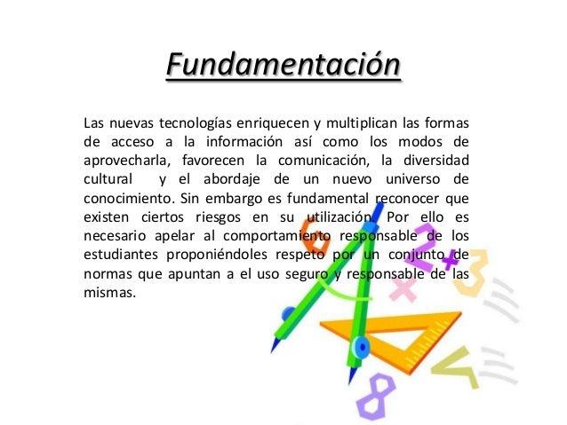 Fundamentación Las nuevas tecnologías enriquecen y multiplican las formas de acceso a la información así como los modos de...