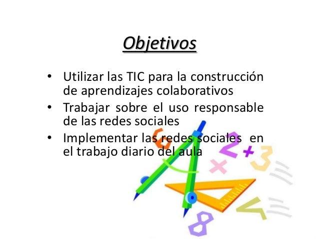 Objetivos • Utilizar las TIC para la construcción de aprendizajes colaborativos • Trabajar sobre el uso responsable de las...