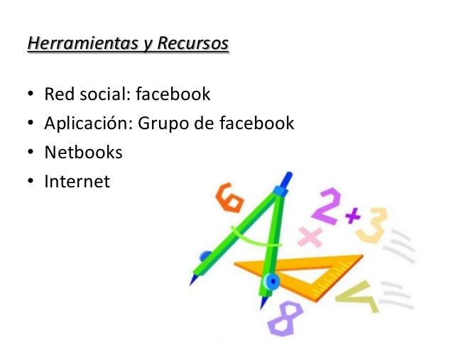 Herramientas y Recursos • Red social: facebook • Aplicación: Grupo de facebook • Netbooks • Internet
