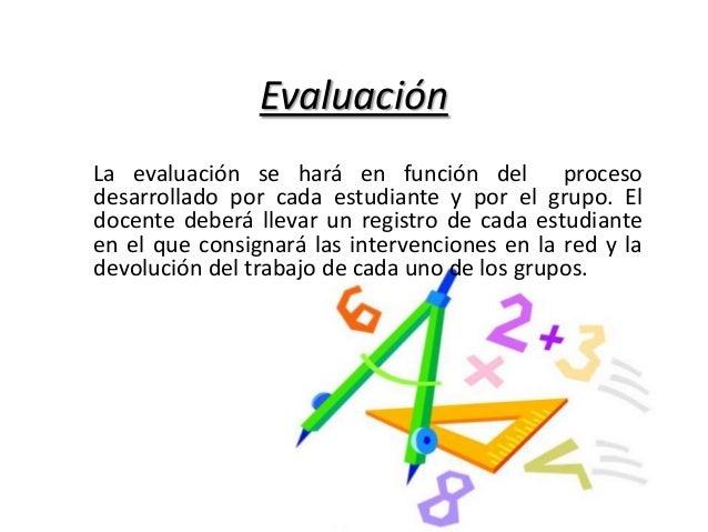 Evaluación La evaluación se hará en función del proceso desarrollado por cada estudiante y por el grupo. El docente deberá...