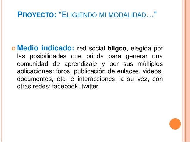 """PROYECTO: """"ELIGIENDO MI MODALIDAD…""""  Medio indicado: red social bligoo, elegida por las posibilidades que brinda para gen..."""