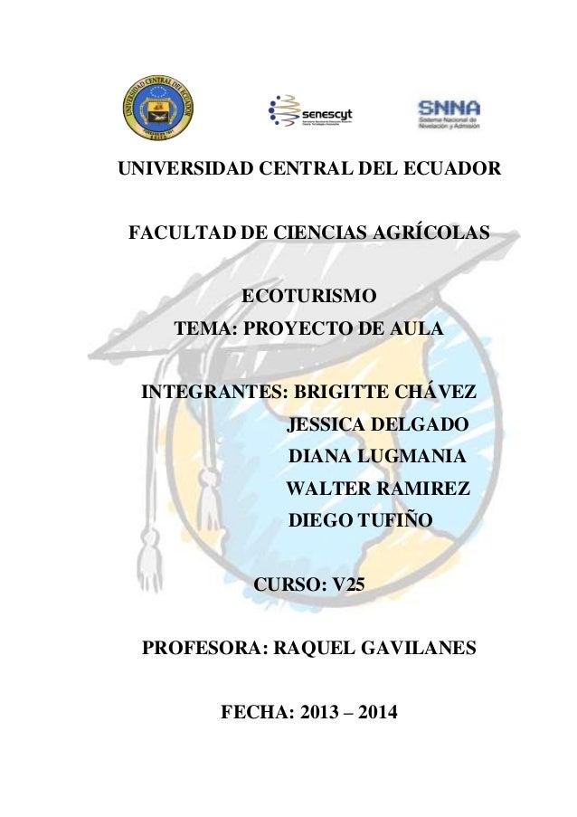 UNIVERSIDAD CENTRAL DEL ECUADOR FACULTAD DE CIENCIAS AGRÍCOLAS ECOTURISMO TEMA: PROYECTO DE AULA INTEGRANTES: BRIGITTE CHÁ...