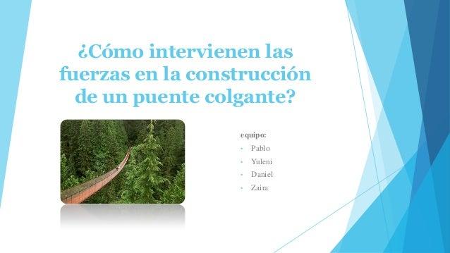 ¿Cómo intervienen las fuerzas en la construcción de un puente colgante? equipo: •  Pablo  •  Yuleni  •  Daniel  •  Zaira