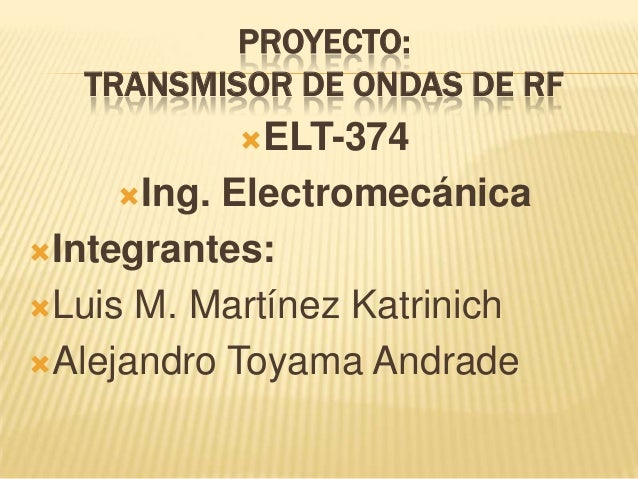 PROYECTO: TRANSMISOR DE ONDAS DE RF ELT-374 Ing. Electromecánica Integrantes: Luis M. Martínez Katrinich Alejandro To...