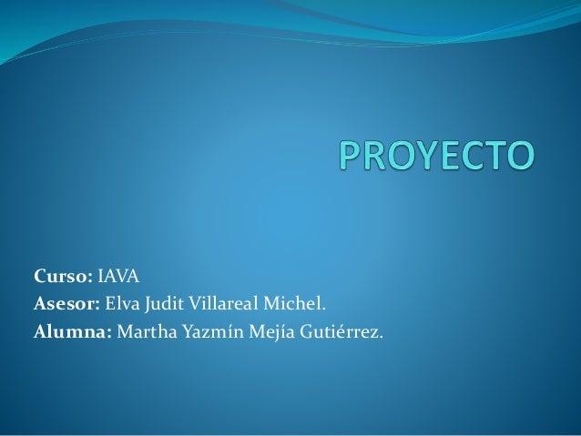 Curso: IAVA Asesor: Elva Judit Villareal Michel. Alumna: Martha Yazmín Mejía Gutiérrez.