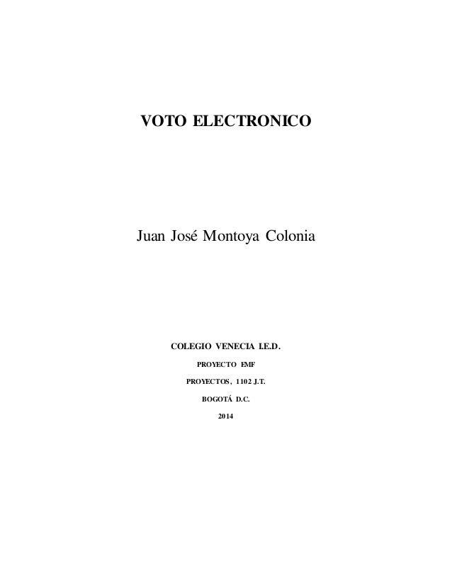 VOTO ELECTRONICO Juan José Montoya Colonia COLEGIO VENECIA I.E.D. PROYECTO EMF PROYECTOS, 1102 J.T. BOGOTÁ D.C. 2014