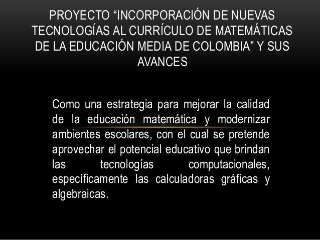 """PROYECTO """"INCORPORACIÓN DE NUEVAS  TECNOLOGÍAS AL CURRÍCULO DE MATEMÁTICAS  DE LA EDUCACIÓN MEDIA DE COLOMBIA"""" Y SUS  AVAN..."""