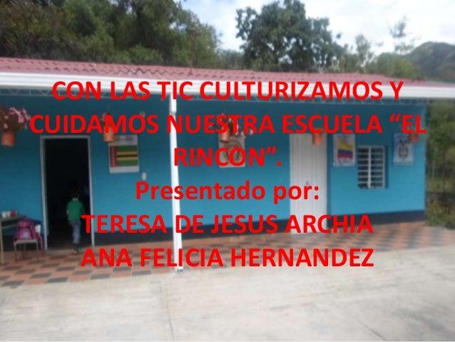 """CON LAS TIC CULTURIZAMOS Y  CUIDAMOS NUESTRA ESCUELA """"EL  RINCON"""".  Presentado por:  TERESA DE JESUS ARCHIA  ANA FELICIA H..."""