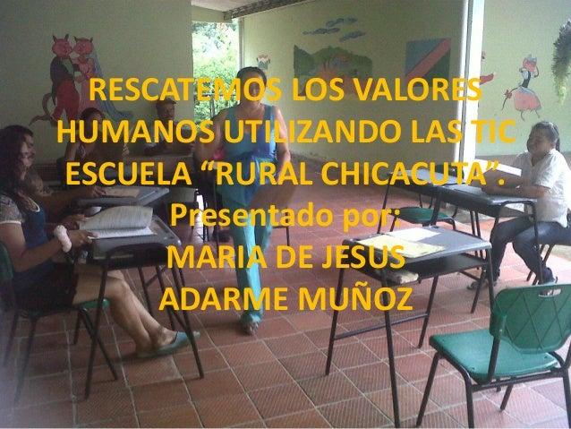 """RESCATEMOS LOS VALORES HUMANOS UTILIZANDO LAS TIC ESCUELA """"RURAL CHICACUTA"""". Presentado por: MARIA DE JESUS ADARME MUÑOZ"""