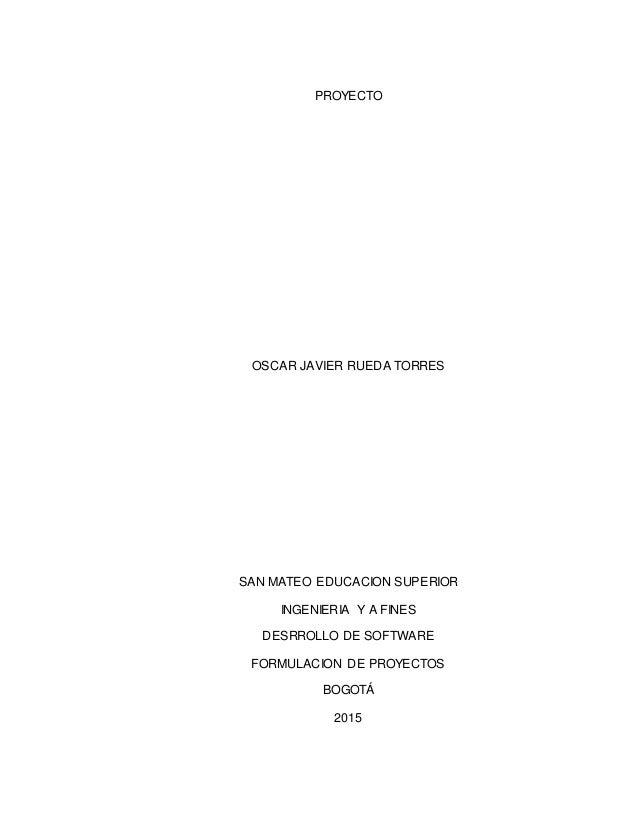 PROYECTO OSCAR JAVIER RUEDA TORRES SAN MATEO EDUCACION SUPERIOR INGENIERIA Y A FINES DESRROLLO DE SOFTWARE FORMULACION DE ...
