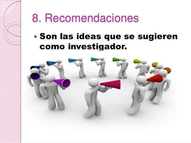 8. Recomendaciones  Son las ideas que se sugieren como investigador.