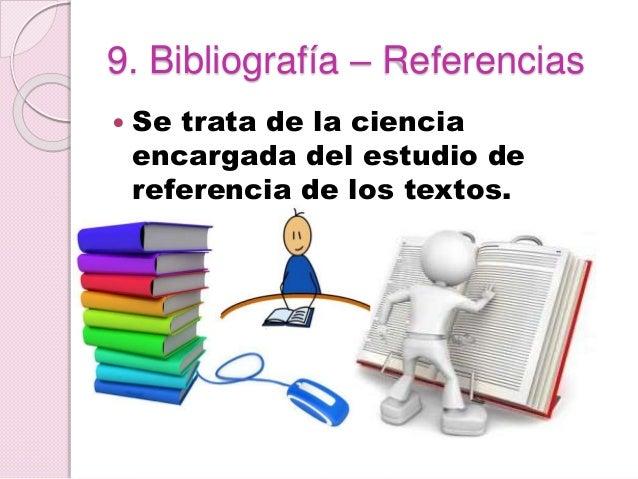 9. Bibliografía – Referencias  Se trata de la ciencia encargada del estudio de referencia de los textos.