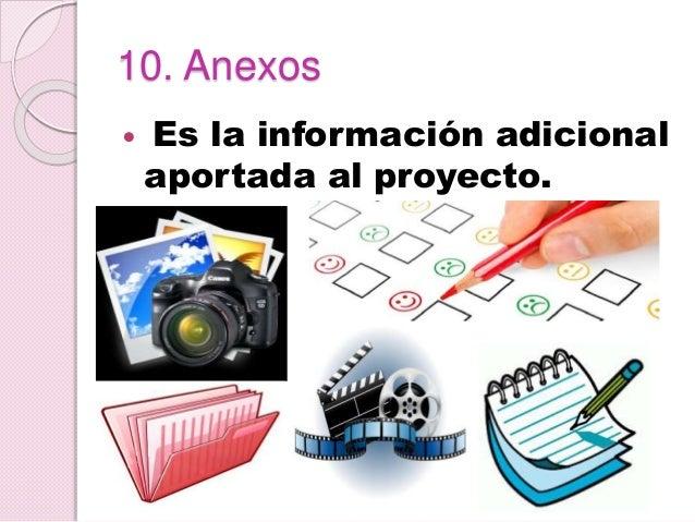 10. Anexos  Es la información adicional aportada al proyecto.
