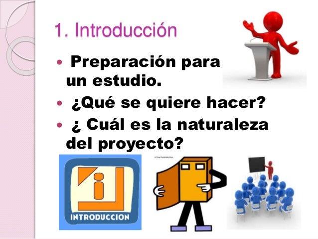 1. Introducción  Preparación para un estudio.  ¿Qué se quiere hacer?  ¿ Cuál es la naturaleza del proyecto?