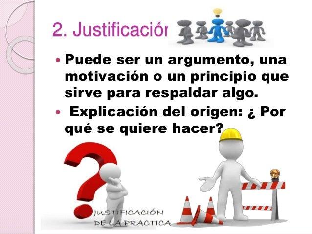 2. Justificación  Puede ser un argumento, una motivación o un principio que sirve para respaldar algo.  Explicación del ...