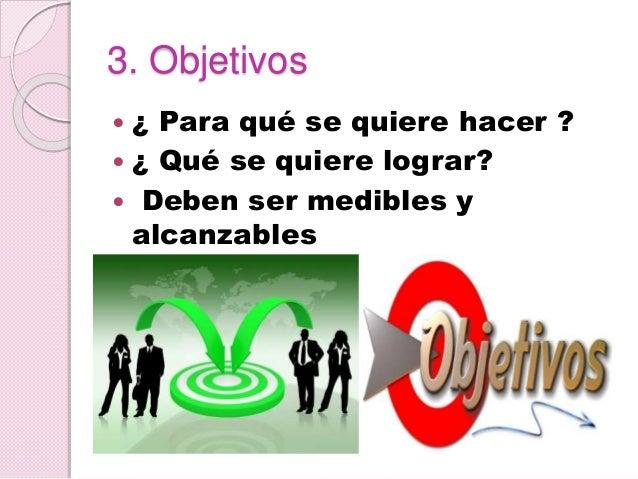 3. Objetivos  ¿ Para qué se quiere hacer ?  ¿ Qué se quiere lograr?  Deben ser medibles y alcanzables