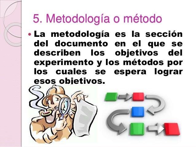 5. Metodología o método  La metodología es la sección del documento en el que se describen los objetivos del experimento ...
