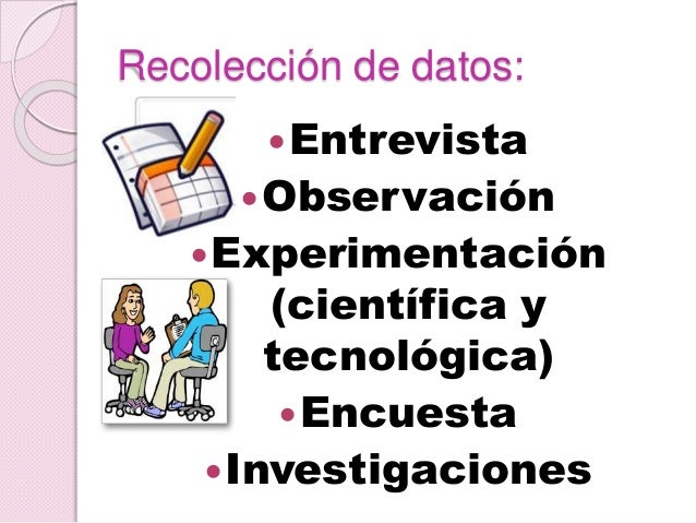 Recolección de datos: Entrevista Observación Experimentación (científica y tecnológica) Encuesta Investigaciones