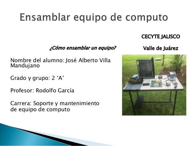 ¿Cómo ensamblar un equipo? Nombre del alumno: José Alberto Villa Mandujano Grado y grupo: 2 'A' Profesor: Rodolfo García C...