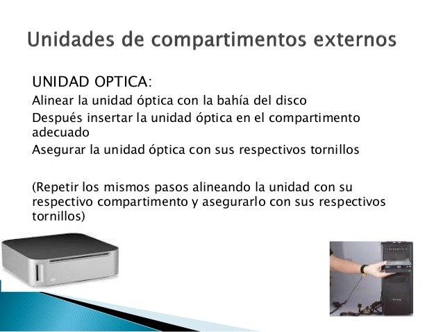 UNIDAD OPTICA: Alinear la unidad óptica con la bahía del disco Después insertar la unidad óptica en el compartimento adecu...