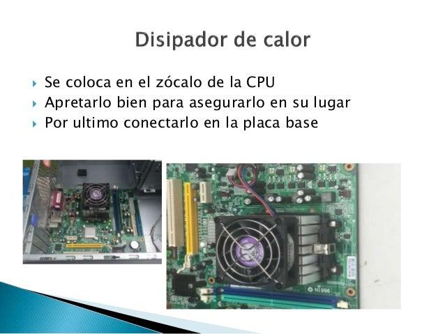  Se coloca en el zócalo de la CPU  Apretarlo bien para asegurarlo en su lugar  Por ultimo conectarlo en la placa base