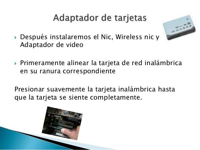  Después instalaremos el Nic, Wireless nic y Adaptador de video  Primeramente alinear la tarjeta de red inalámbrica en s...