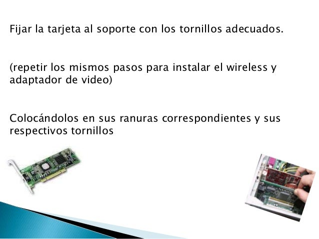 Fijar la tarjeta al soporte con los tornillos adecuados. (repetir los mismos pasos para instalar el wireless y adaptador d...