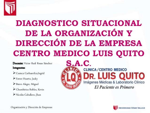 DIAGNOSTICO SITUACIONAL DE LA ORGANIZACIÓN Y DIRECCIÓN DE LA EMPRESA CENTRO MEDICO LUIS QUITO S.A.C.Integrantes: Cuenca C...