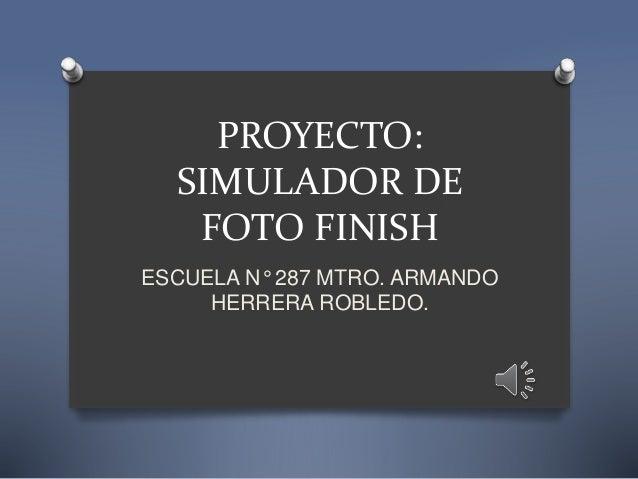 PROYECTO: SIMULADOR DE FOTO FINISH ESCUELA N° 287 MTRO. ARMANDO HERRERA ROBLEDO.
