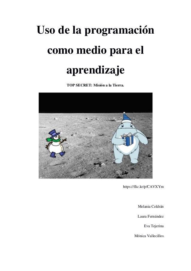 Uso de la programación como medio para el aprendizaje TOP SECRET: Misión a la Tierra. https://flic.kr/p/CAVXYm Melania Cel...