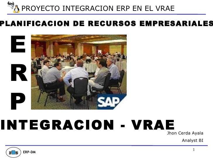 PLANIFICACION DE RECURSOS EMPRESARIALES INTEGRACION - VRAE Jhon Cerda Ayala Analyst BI E R P ERP-DM PROYECTO INTEGRACION E...