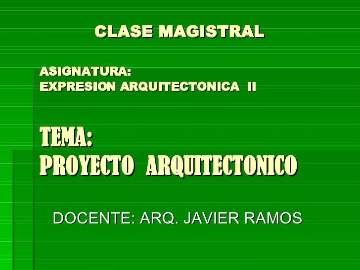 CLASE MAGISTRAL    ASIGNATURA:   EXPRESION ARQUITECTONICA  II TEMA:  PROYECTO  ARQUITECTONICO DOCENTE: ARQ. JAVIER RAMOS