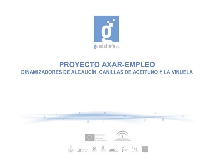 PROYECTO AXAR-EMPLEO DINAMIZADORES DE ALCAUCÍN, CANILLAS DE ACEITUNO Y LA VIÑUELA