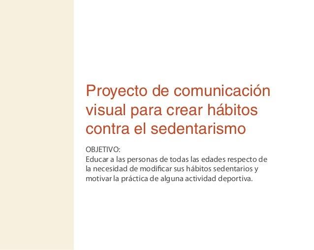 Proyecto de comunicación visual para crear hábitos contra el sedentarismo OBJETIVO: Educar a las personas de todas las eda...