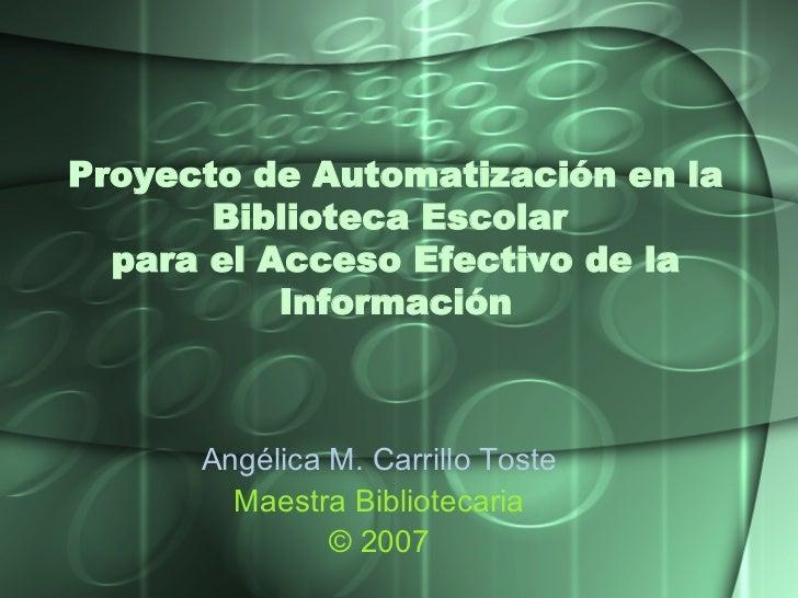 Proyecto de Automatización en la Biblioteca Escolar  para el Acceso Efectivo de la Información Angélica M. Carrillo  Toste...