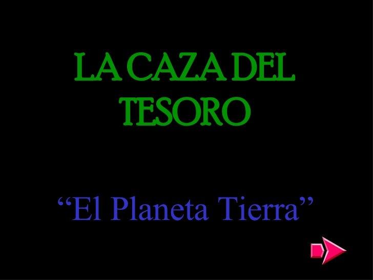 """LA CAZA DEL TESORO """" El Planeta Tierra"""""""