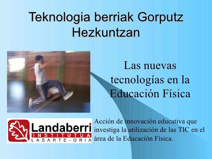Teknologia berriak Gorputz Hezkuntzan Las nuevas tecnologías en la Educación Física Acción de innovación educativa que inv...