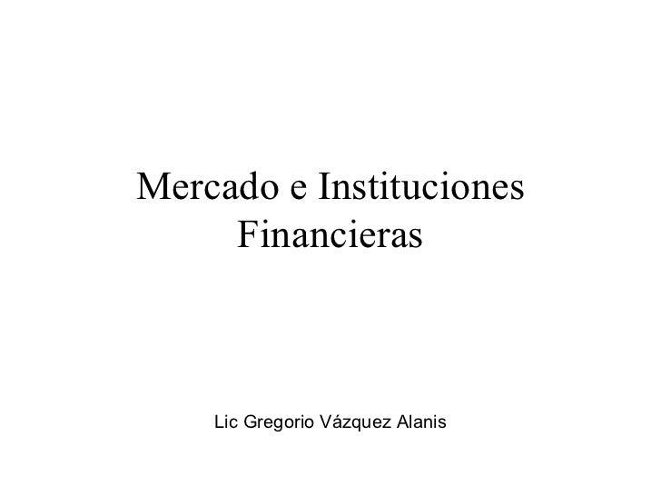 Mercado e Instituciones Financieras Lic Gregorio Vázquez Alanis