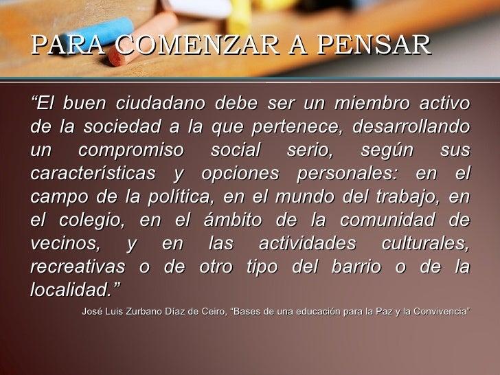 """PARA COMENZAR A PENSAR <ul><li>"""" El buen ciudadano debe ser un miembro activo de la sociedad a la que pertenece, desarroll..."""
