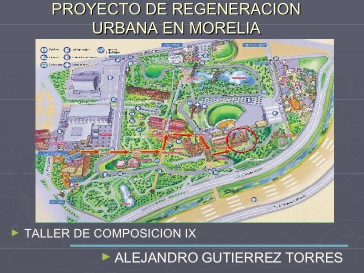 PROYECTO DE REGENERACION URBANA EN MORELIA <ul><li>TALLER DE COMPOSICION IX </li></ul><ul><li>ALEJANDRO GUTIERREZ TORRES <...