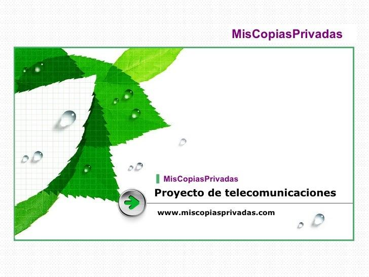 Proyecto de telecomunicaciones www.miscopiasprivadas.com MisCopiasPrivadas  MisCopiasPrivadas