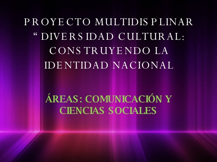 """PROYECTO MULTIDISPLINAR """" DIVERSIDAD CULTURAL: CONSTRUYENDO LA IDENTIDAD NACIONAL ÁREAS: COMUNICACIÓN Y CIENCIAS SOCIALES"""