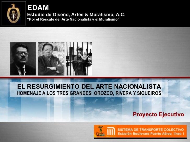 Proyecto Ejecutivo EL RESURGIMIENTO DEL ARTE NACIONALISTA HOMENAJE A LOS TRES GRANDES: OROZCO, RIVERA Y SIQUEIROS EDAM Est...