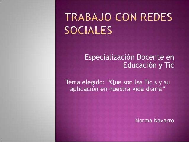 """Especialización Docente enEducación y TicTema elegido: """"Que son las Tic s y suaplicación en nuestra vida diaria""""Norma Nava..."""